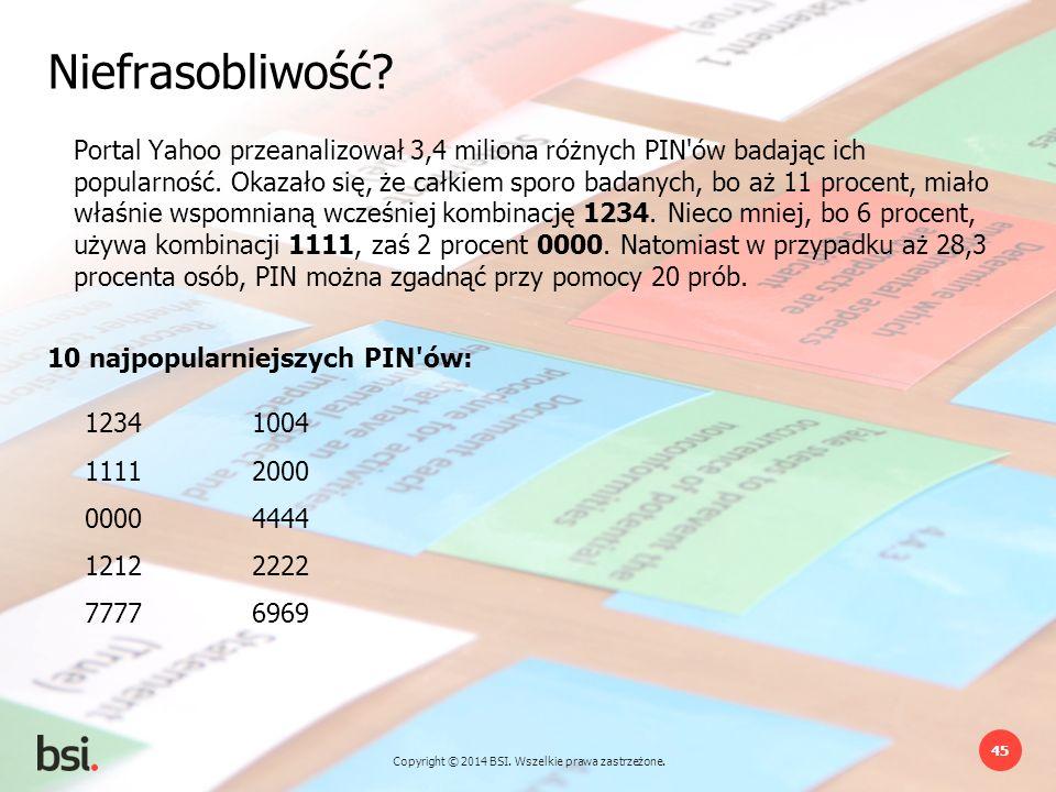 Copyright © 2014 BSI. Wszelkie prawa zastrzeżone. 45 Portal Yahoo przeanalizował 3,4 miliona różnych PIN'ów badając ich popularność. Okazało się, że c
