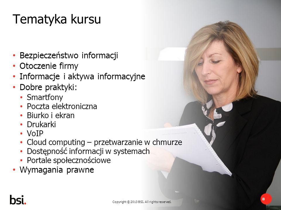 8 Copyright © 2013 BSI. All rights reserved. Tematyka kursu Bezpieczeństwo informacji Otoczenie firmy Informacje i aktywa informacyjne Dobre praktyki: