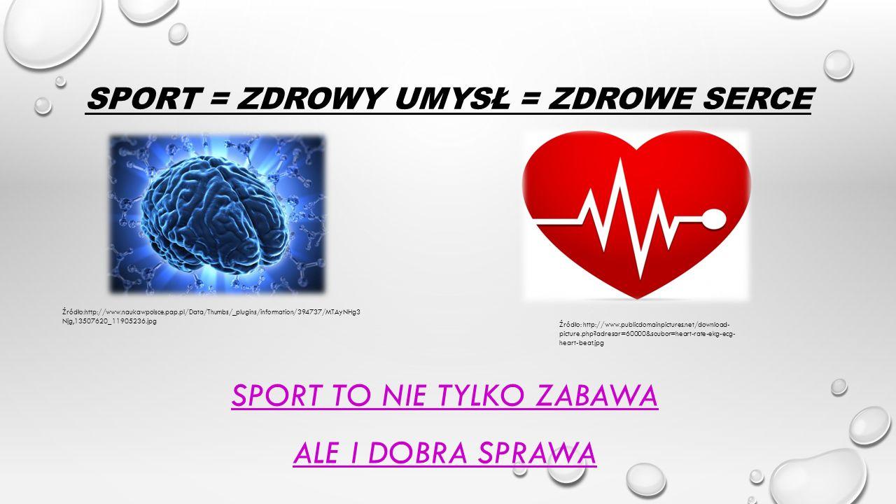 SPORT = ZDROWY UMYSŁ = ZDROWE SERCE SPORT TO NIE TYLKO ZABAWA ALE I DOBRA SPRAWA Źródło:http://www.naukawpolsce.pap.pl/Data/Thumbs/_plugins/informatio