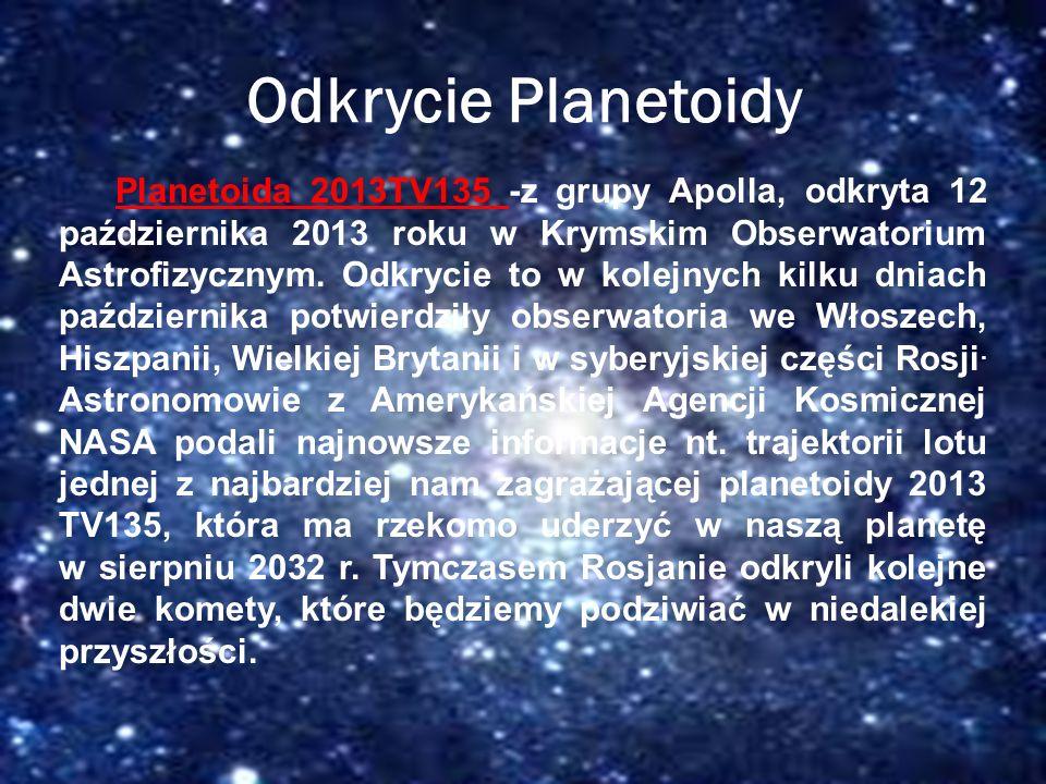 Odkryta przez: Krymskie Obserwatorium Astrofizyczne Odkrycie Planetoidy Planetoida 2013TV135 -z grupy Apolla, odkryta 12 października 2013 roku w Krym