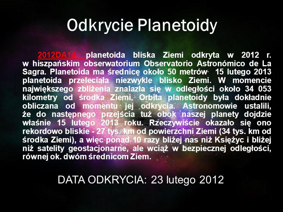 Odkrycie Planetoidy 2012DA14- planetoida bliska Ziemi odkryta w 2012 r. w hiszpańskim obserwatorium Observatorio Astronómico de La Sagra. Planetoida m
