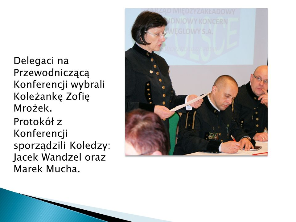 Delegaci na Przewodniczącą Konferencji wybrali Koleżankę Zofię Mrożek. Protokół z Konferencji sporządzili Koledzy: Jacek Wandzel oraz Marek Mucha.