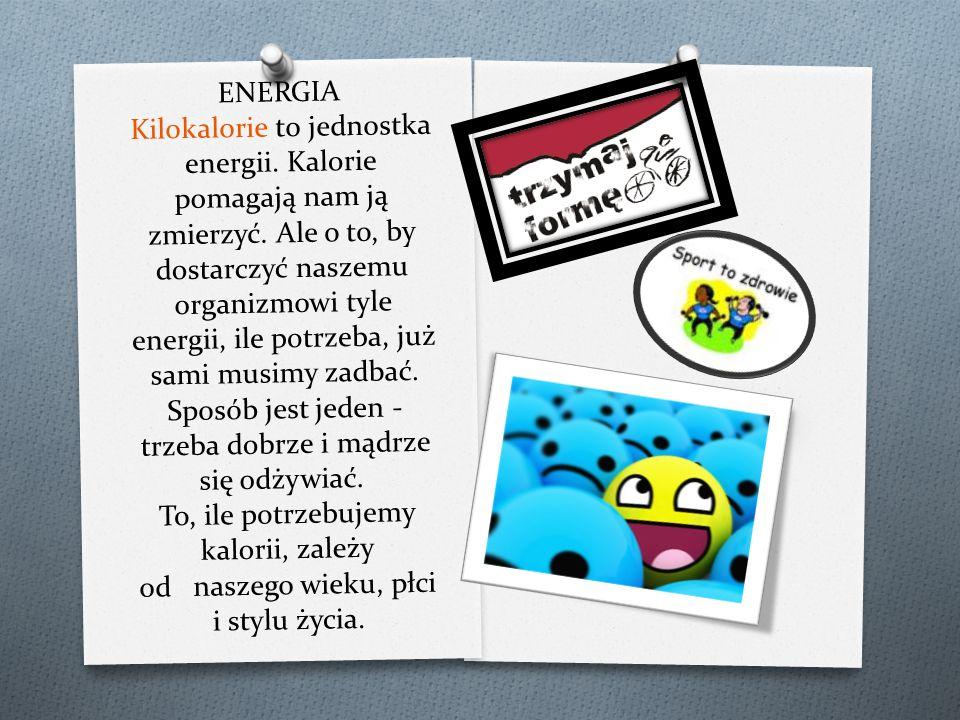 ENERGIA Kilokalorie to jednostka energii. Kalorie pomagają nam ją zmierzyć. Ale o to, by dostarczyć naszemu organizmowi tyle energii, ile potrzeba, ju