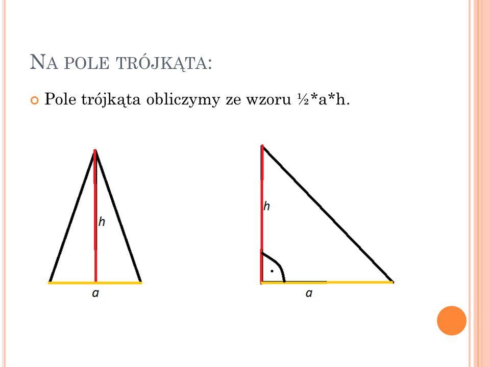 N A POLE TRÓJKĄTA : Pole trójkąta obliczymy ze wzoru ½*a*h.