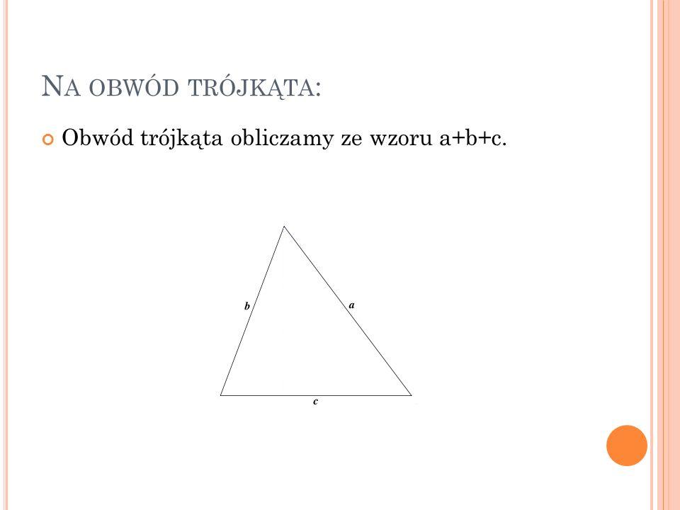 N A OBWÓD TRÓJKĄTA : Obwód trójkąta obliczamy ze wzoru a+b+c.