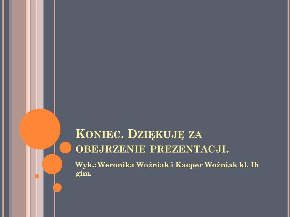 K ONIEC. D ZIĘKUJĘ ZA OBEJRZENIE PREZENTACJI. Wyk.: Weronika Woźniak i Kacper Woźniak kl. Ib gim.