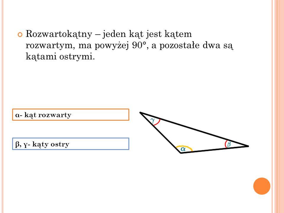 Rozwartokątny – jeden kąt jest kątem rozwartym, ma powyżej 90°, a pozostałe dwa są kątami ostrymi. α- kąt rozwarty β, γ- kąty ostry