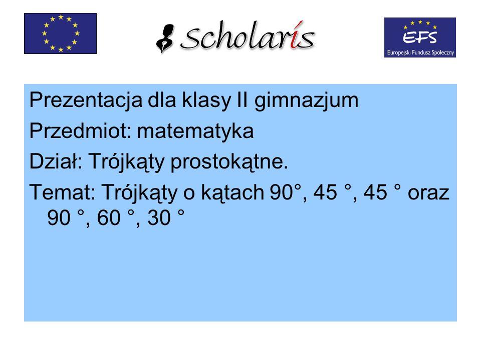 Prezentacja dla klasy II gimnazjum Przedmiot: matematyka Dział: Trójkąty prostokątne. Temat: Trójkąty o kątach 90°, 45 °, 45 ° oraz 90 °, 60 °, 30 °