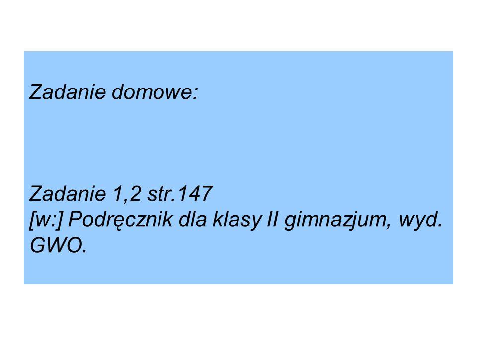 Zadanie domowe: Zadanie 1,2 str.147 [w:] Podręcznik dla klasy II gimnazjum, wyd. GWO.