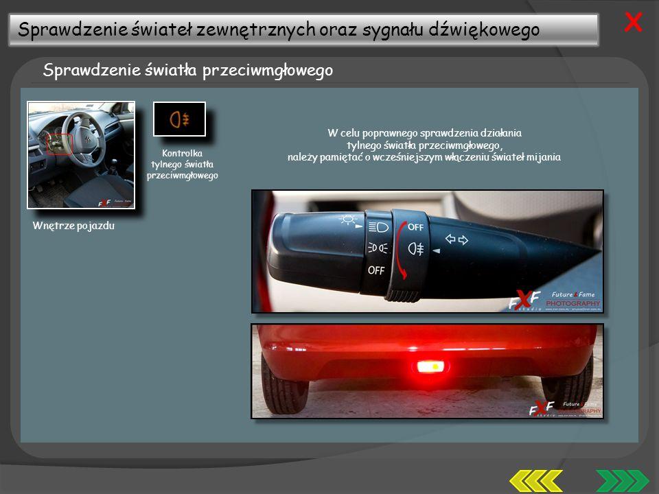 Sprawdzenie świateł zewnętrznych oraz sygnału dźwiękowego Sprawdzenie światła przeciwmgłowego X Wnętrze pojazdu W celu poprawnego sprawdzenia działania tylnego światła przeciwmgłowego, należy pamiętać o wcześniejszym włączeniu świateł mijania Kontrolka tylnego światła przeciwmgłowego