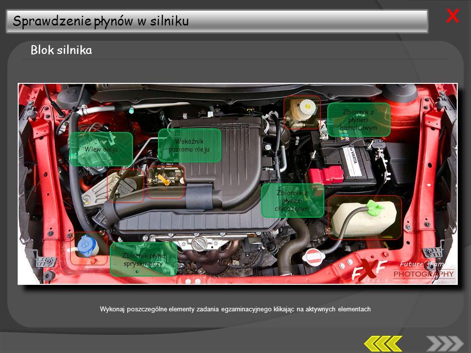 Sprawdzenie płynów w silniku Blok silnika X Zbiornik płynu spryskiwaczy Wlew oleju Wskaźnik poziomu oleju Zbiornik z płynem hamulcowym Zbiornik z płynem chłodzącym Wykonaj poszczególne elementy zadania egzaminacyjnego klikając na aktywnych elementach