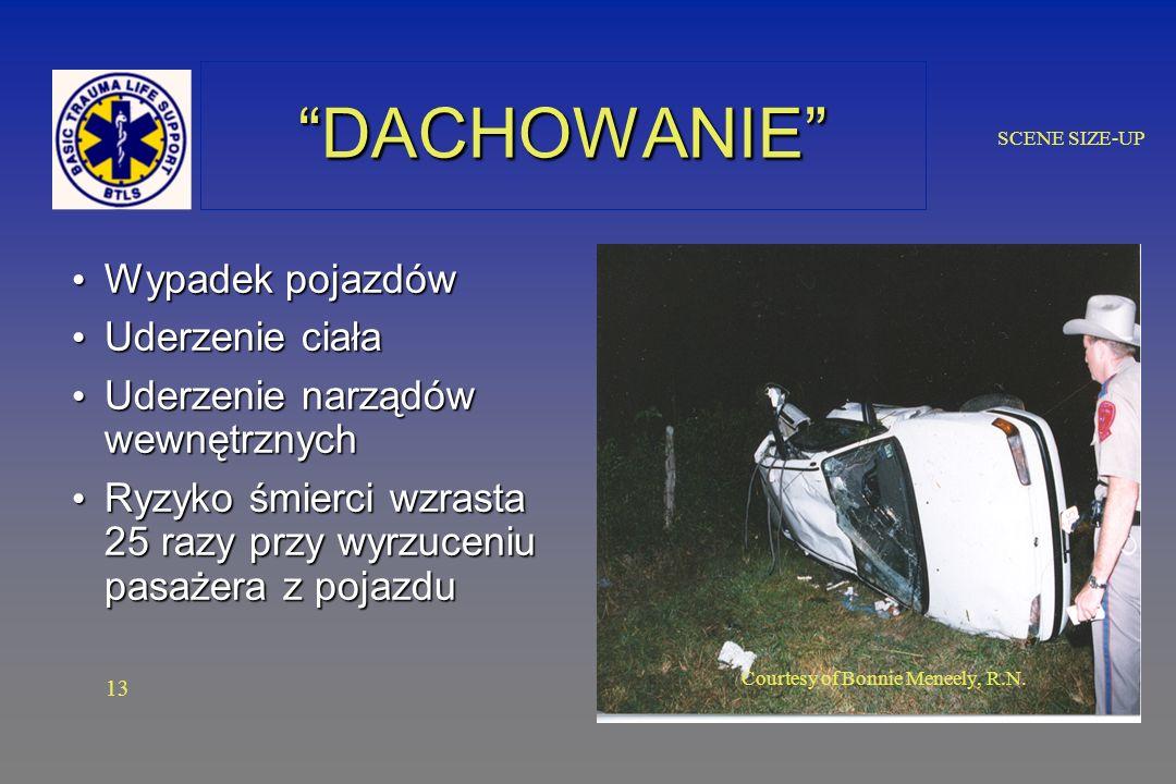 SCENE SIZE-UP DACHOWANIEDACHOWANIE Wypadek pojazdów Wypadek pojazdów Uderzenie ciała Uderzenie ciała Uderzenie narządów wewnętrznych Uderzenie narządów wewnętrznych Ryzyko śmierci wzrasta 25 razy przy wyrzuceniu pasażera z pojazdu Ryzyko śmierci wzrasta 25 razy przy wyrzuceniu pasażera z pojazdu 13 Courtesy of Bonnie Meneely, R.N.