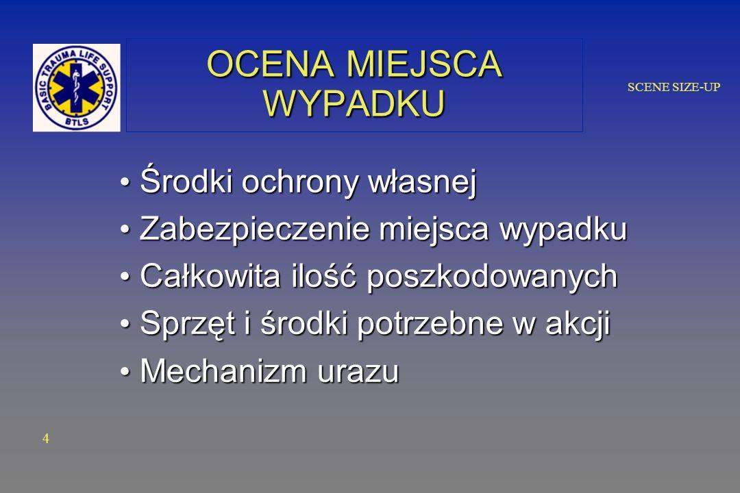 SCENE SIZE-UP OCENA MIEJSCA WYPADKU Środki ochrony własnej Środki ochrony własnej Zabezpieczenie miejsca wypadku Zabezpieczenie miejsca wypadku Całkowita ilość poszkodowanych Całkowita ilość poszkodowanych Sprzęt i środki potrzebne w akcji Sprzęt i środki potrzebne w akcji Mechanizm urazu Mechanizm urazu 4