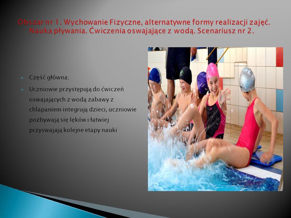 Część główna; Uczniowie przystępują do ćwiczeń oswajających z wodą zabawy z chlapaniem integrują dzieci, uczniowie pozbywają się lęków i łatwiej przyswajają kolejne etapy nauki