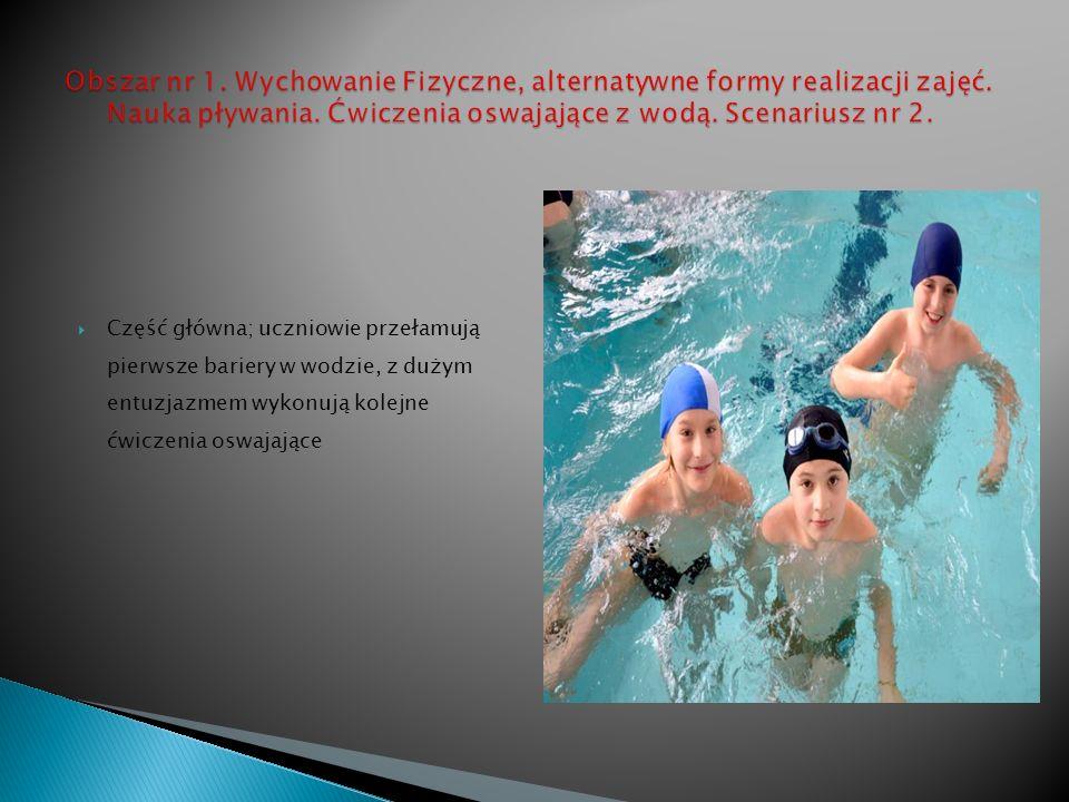 Część główna; uczniowie przełamują pierwsze bariery w wodzie, z dużym entuzjazmem wykonują kolejne ćwiczenia oswajające