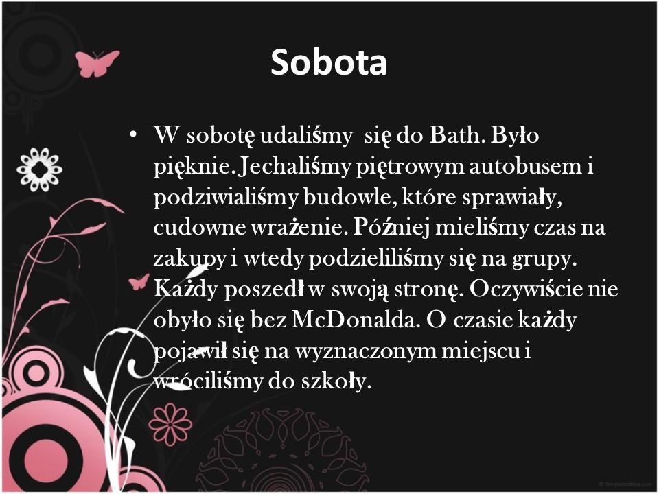 Sobota W sobot ę udali ś my si ę do Bath. By ł o pi ę knie.