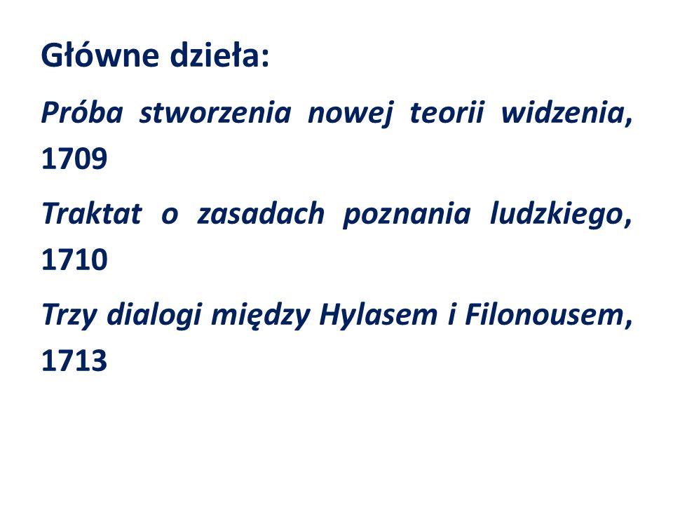 Główne dzieła: Próba stworzenia nowej teorii widzenia, 1709 Traktat o zasadach poznania ludzkiego, 1710 Trzy dialogi między Hylasem i Filonousem, 1713