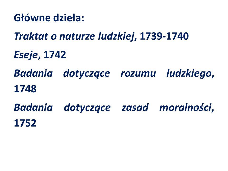 Główne dzieła: Traktat o naturze ludzkiej, 1739-1740 Eseje, 1742 Badania dotyczące rozumu ludzkiego, 1748 Badania dotyczące zasad moralności, 1752