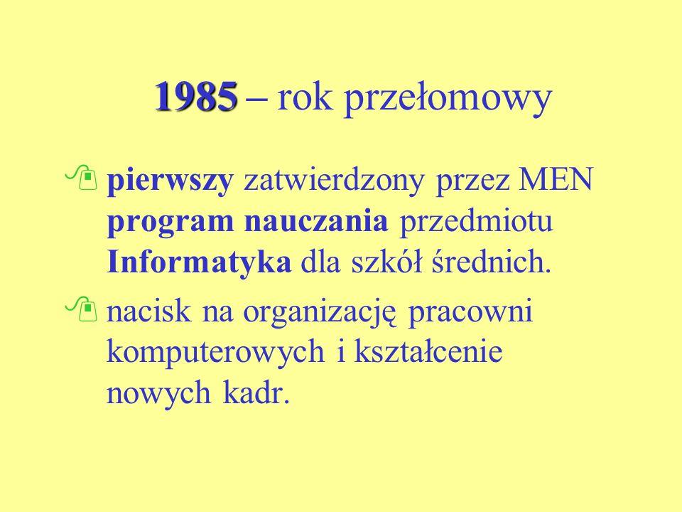 1985 1985 – rok przełomowy pierwszy zatwierdzony przez MEN program nauczania przedmiotu Informatyka dla szkół średnich.