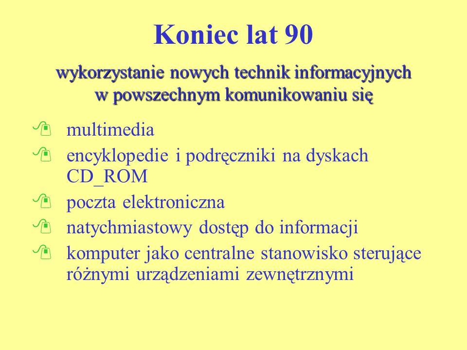 wykorzystanie nowych technik informacyjnych w powszechnym komunikowaniu się Koniec lat 90 wykorzystanie nowych technik informacyjnych w powszechnym komunikowaniu się multimedia encyklopedie i podręczniki na dyskach CD_ROM poczta elektroniczna natychmiastowy dostęp do informacji komputer jako centralne stanowisko sterujące różnymi urządzeniami zewnętrznymi