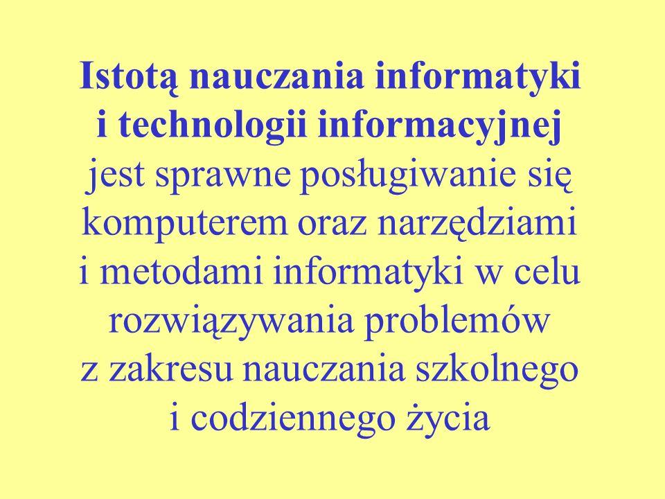 Istotą nauczania informatyki i technologii informacyjnej jest sprawne posługiwanie się komputerem oraz narzędziami i metodami informatyki w celu rozwiązywania problemów z zakresu nauczania szkolnego i codziennego życia