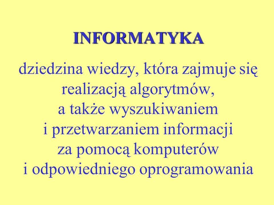 INFORMATYKA INFORMATYKA dziedzina wiedzy, która zajmuje się realizacją algorytmów, a także wyszukiwaniem i przetwarzaniem informacji za pomocą komputerów i odpowiedniego oprogramowania