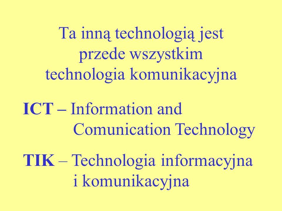 Ta inną technologią jest przede wszystkim technologia komunikacyjna ICT – Information and Comunication Technology TIK – Technologia informacyjna i komunikacyjna