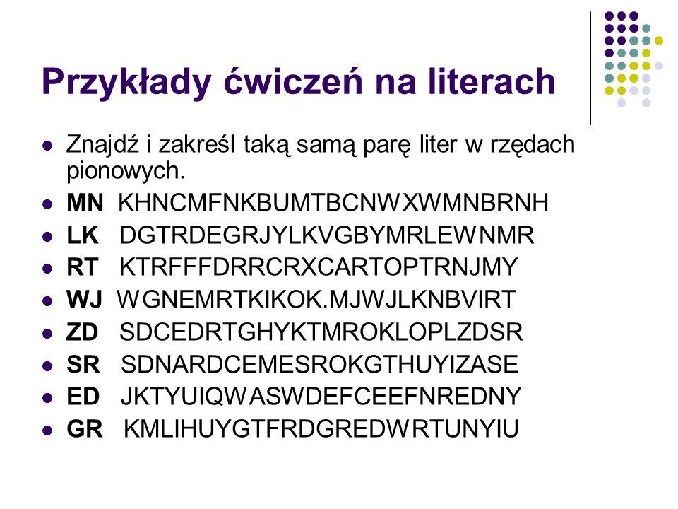 Przykłady ćwiczeń na literach Znajdź i zakreśl taką samą parę liter w rzędach pionowych. MN KHNCMFNKBUMTBCNWXWMNBRNH LK DGTRDEGRJYLKVGBYMRLEWNMR RT KT