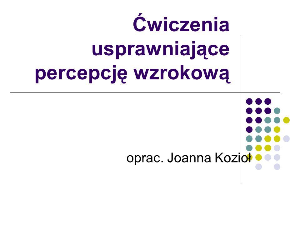 Ćwiczenia usprawniające percepcję wzrokową oprac. Joanna Kozioł