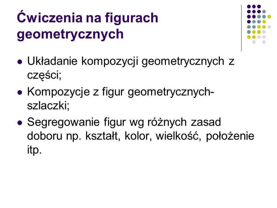 Ćwiczenia na figurach geometrycznych Układanie kompozycji geometrycznych z części; Kompozycje z figur geometrycznych- szlaczki; Segregowanie figur wg