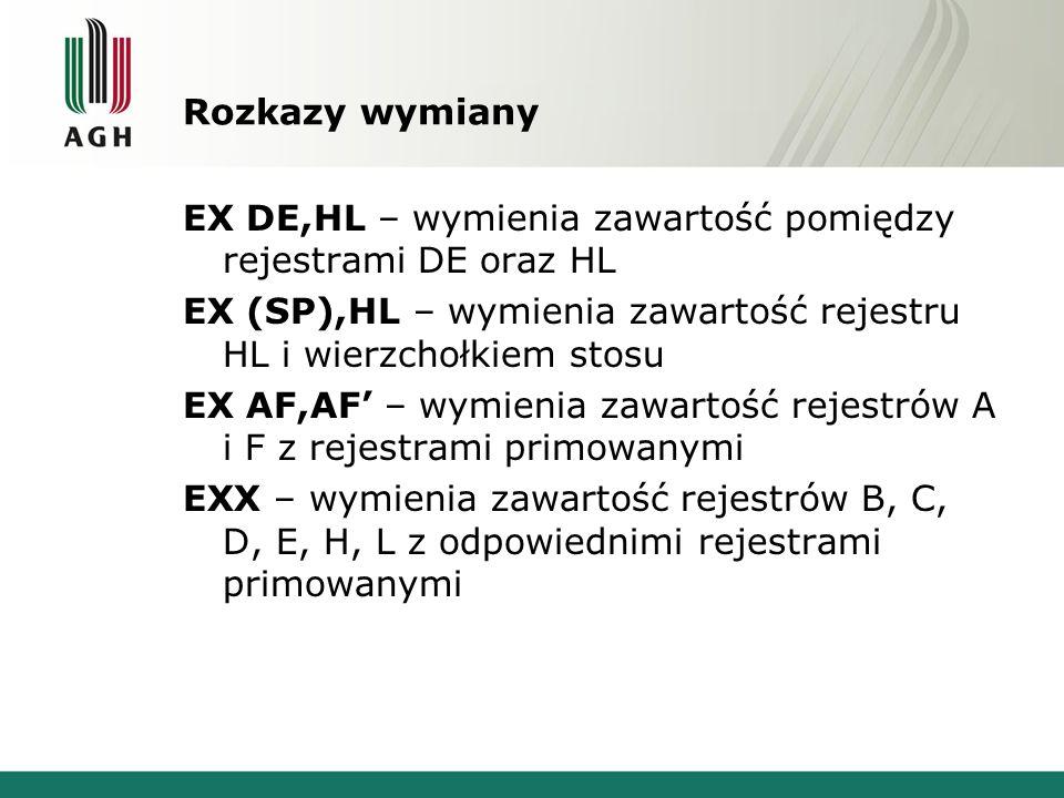 Rozkazy wymiany EX DE,HL – wymienia zawartość pomiędzy rejestrami DE oraz HL EX (SP),HL – wymienia zawartość rejestru HL i wierzchołkiem stosu EX AF,A