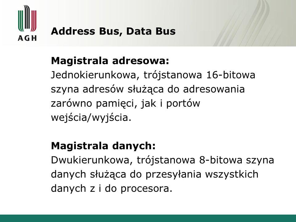 Address Bus, Data Bus Magistrala adresowa: Jednokierunkowa, trójstanowa 16-bitowa szyna adresów służąca do adresowania zarówno pamięci, jak i portów w