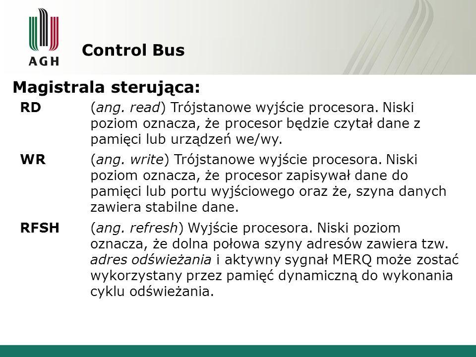 Control Bus Magistrala sterująca: RD(ang. read) Trójstanowe wyjście procesora. Niski poziom oznacza, że procesor będzie czytał dane z pamięci lub urzą