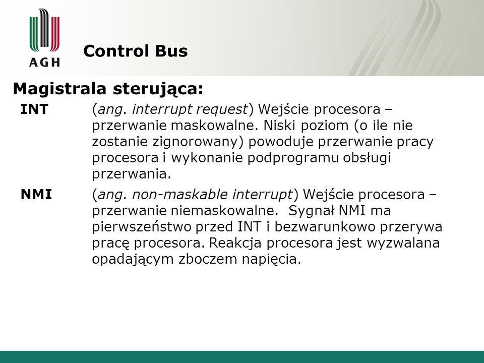 Control Bus Magistrala sterująca: INT(ang. interrupt request) Wejście procesora – przerwanie maskowalne. Niski poziom (o ile nie zostanie zignorowany)