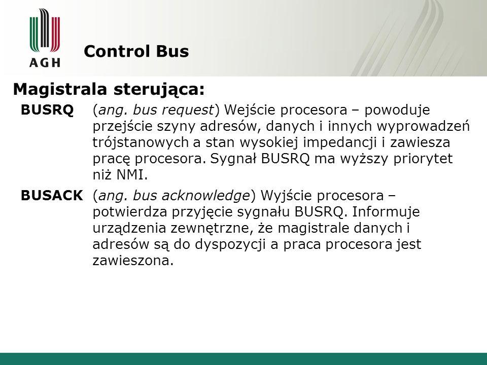 Control Bus Magistrala sterująca: BUSRQ(ang. bus request) Wejście procesora – powoduje przejście szyny adresów, danych i innych wyprowadzeń trójstanow