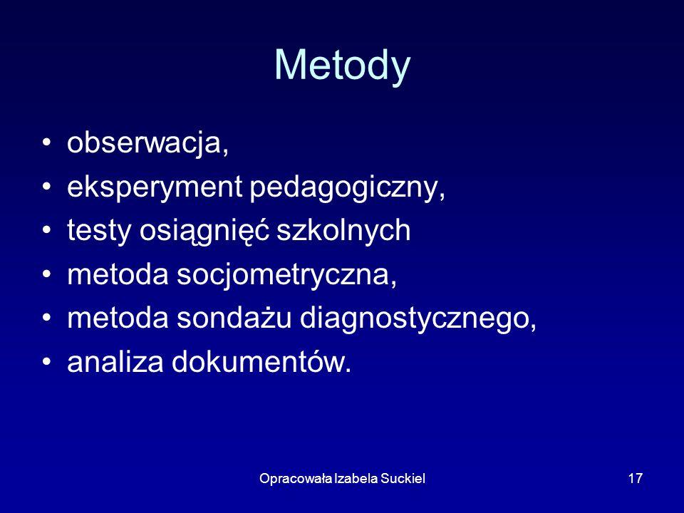Opracowała Izabela Suckiel17 Metody obserwacja, eksperyment pedagogiczny, testy osiągnięć szkolnych metoda socjometryczna, metoda sondażu diagnostyczn