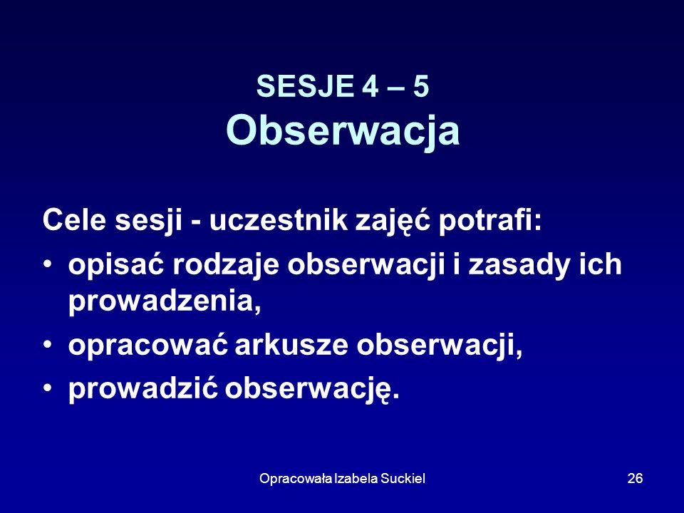 Opracowała Izabela Suckiel26 SESJE 4 – 5 Obserwacja Cele sesji - uczestnik zajęć potrafi: opisać rodzaje obserwacji i zasady ich prowadzenia, opracowa