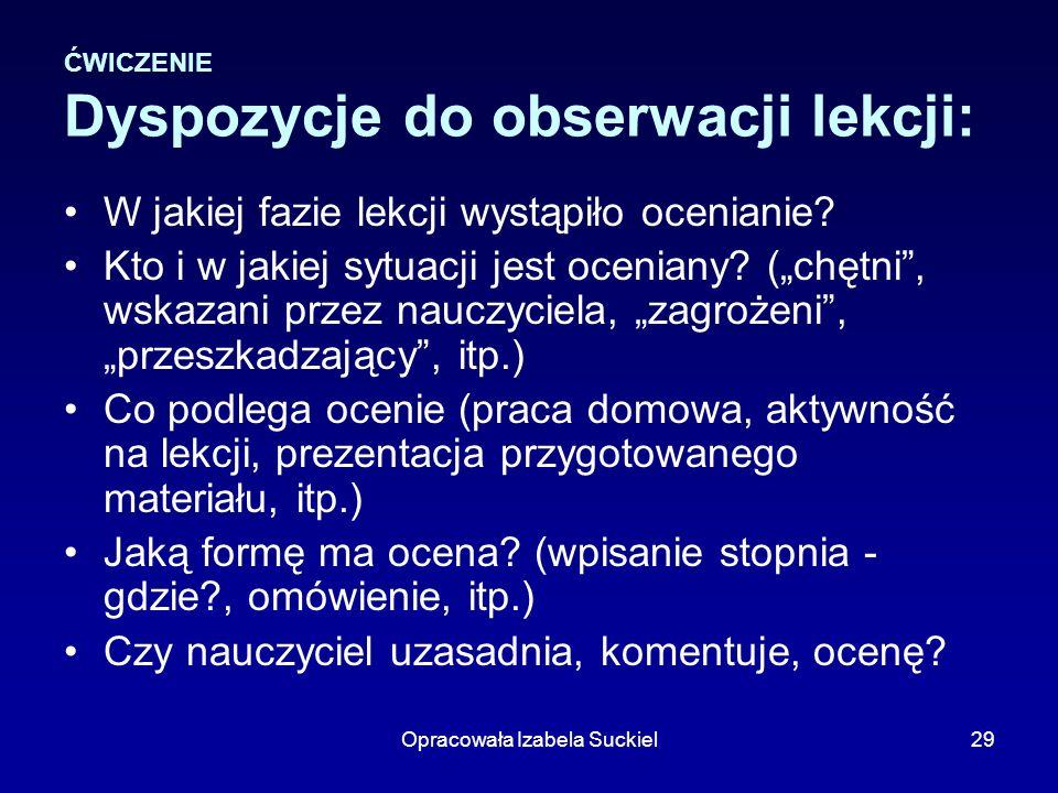 Opracowała Izabela Suckiel29 ĆWICZENIE Dyspozycje do obserwacji lekcji: W jakiej fazie lekcji wystąpiło ocenianie? Kto i w jakiej sytuacji jest ocenia