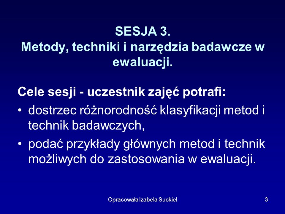 Opracowała Izabela Suckiel3 SESJA 3. Metody, techniki i narzędzia badawcze w ewaluacji. Cele sesji - uczestnik zajęć potrafi: dostrzec różnorodność kl