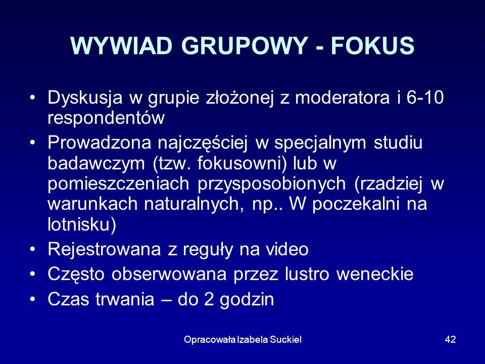 Opracowała Izabela Suckiel42 WYWIAD GRUPOWY - FOKUS Dyskusja w grupie złożonej z moderatora i 6-10 respondentów Prowadzona najczęściej w specjalnym st