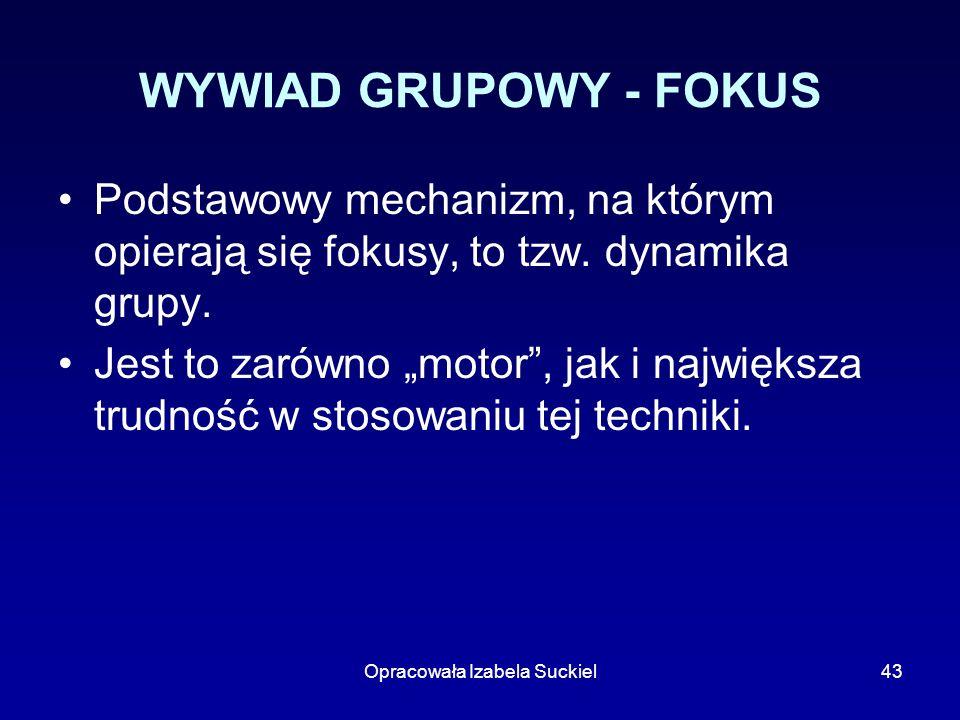 Opracowała Izabela Suckiel43 WYWIAD GRUPOWY - FOKUS Podstawowy mechanizm, na którym opierają się fokusy, to tzw. dynamika grupy. Jest to zarówno motor