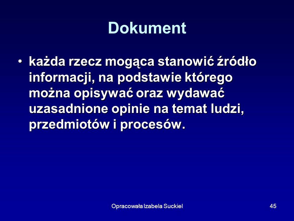 Opracowała Izabela Suckiel45 Dokument każda rzecz mogąca stanowić źródło informacji, na podstawie którego można opisywać oraz wydawać uzasadnione opin