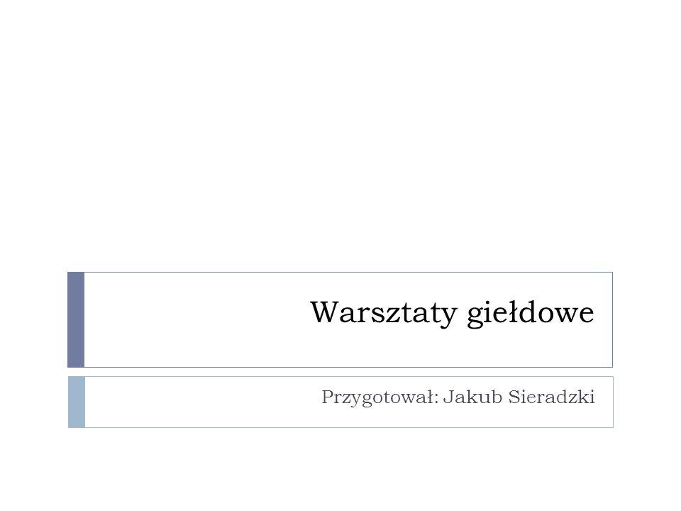 Warsztaty giełdowe Przygotował: Jakub Sieradzki