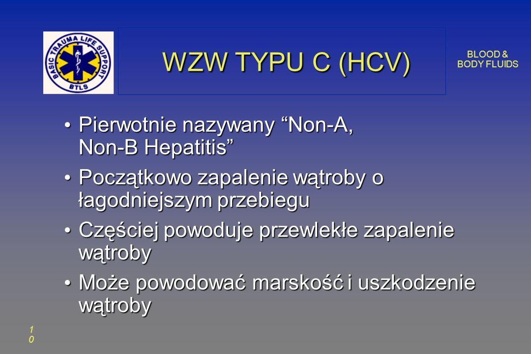 BLOOD & BODY FLUIDS 1010 WZW TYPU C (HCV) WZW TYPU C (HCV) Pierwotnie nazywany Non-A, Non-B Hepatitis Pierwotnie nazywany Non-A, Non-B Hepatitis Początkowo zapalenie wątroby o łagodniejszym przebiegu Początkowo zapalenie wątroby o łagodniejszym przebiegu Częściej powoduje przewlekłe zapalenie wątroby Częściej powoduje przewlekłe zapalenie wątroby Może powodować marskość i uszkodzenie wątroby Może powodować marskość i uszkodzenie wątroby