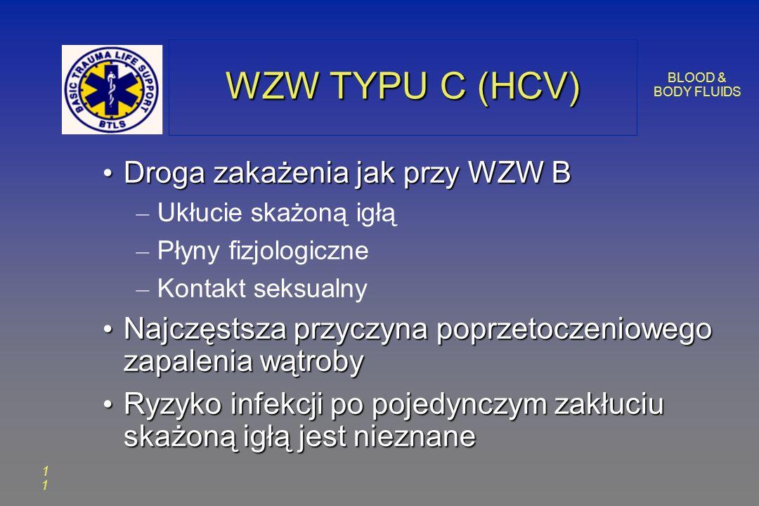 BLOOD & BODY FLUIDS 1 WZW TYPU C (HCV) Droga zakażenia jak przy WZW B Droga zakażenia jak przy WZW B – Ukłucie skażoną igłą – Płyny fizjologiczne – Kontakt seksualny Najczęstsza przyczyna poprzetoczeniowego zapalenia wątroby Najczęstsza przyczyna poprzetoczeniowego zapalenia wątroby Ryzyko infekcji po pojedynczym zakłuciu skażoną igłą jest nieznane Ryzyko infekcji po pojedynczym zakłuciu skażoną igłą jest nieznane
