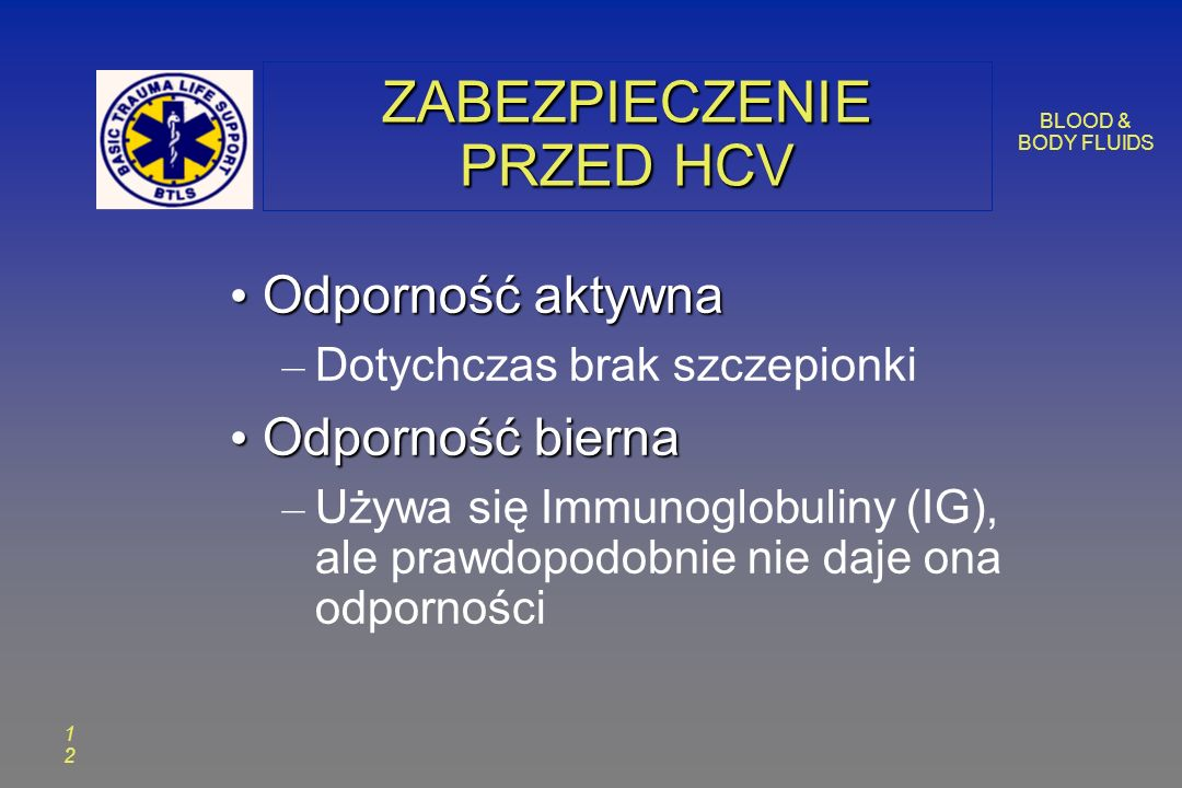 BLOOD & BODY FLUIDS 1212 ZABEZPIECZENIE PRZED HCV Odporność aktywna Odporność aktywna – Dotychczas brak szczepionki Odporność bierna Odporność bierna – Używa się Immunoglobuliny (IG), ale prawdopodobnie nie daje ona odporności