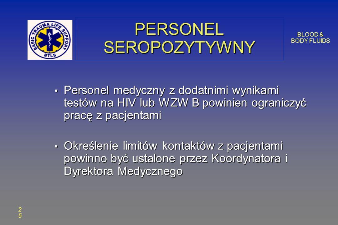 BLOOD & BODY FLUIDS 2525 PERSONEL SEROPOZYTYWNY Personel medyczny z dodatnimi wynikami testów na HIV lub WZW B powinien ograniczyć pracę z pacjentami Personel medyczny z dodatnimi wynikami testów na HIV lub WZW B powinien ograniczyć pracę z pacjentami Określenie limitów kontaktów z pacjentami powinno być ustalone przez Koordynatora i Dyrektora Medycznego Określenie limitów kontaktów z pacjentami powinno być ustalone przez Koordynatora i Dyrektora Medycznego