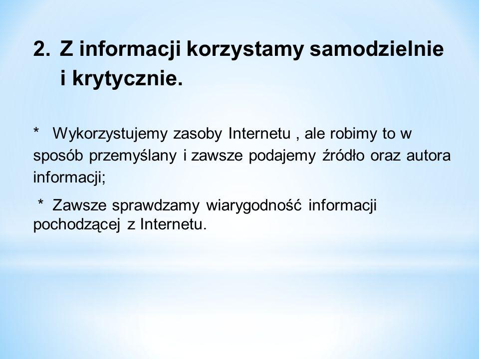 2.Z informacji korzystamy samodzielnie i krytycznie. * Wykorzystujemy zasoby Internetu, ale robimy to w sposób przemyślany i zawsze podajemy źródło or