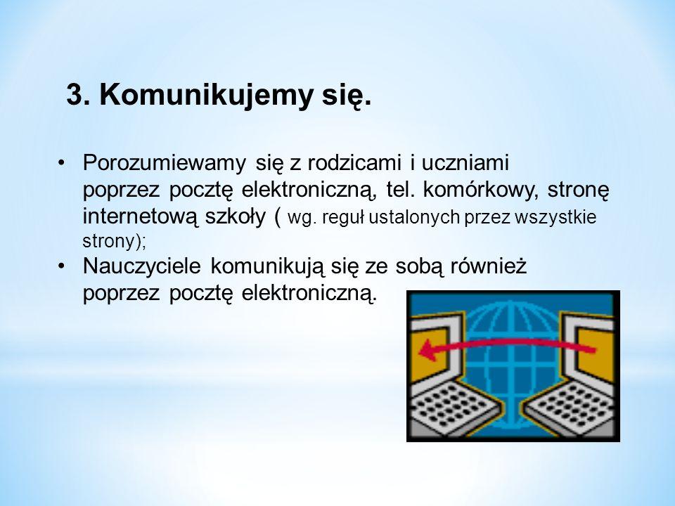 3. Komunikujemy się. Porozumiewamy się z rodzicami i uczniami poprzez pocztę elektroniczną, tel. komórkowy, stronę internetową szkoły ( wg. reguł usta