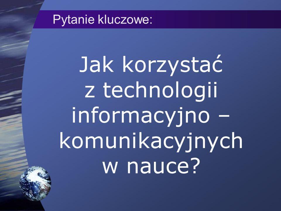 Jak korzystać z technologii informacyjno – komunikacyjnych w nauce Pytanie kluczowe: